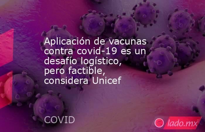 Aplicación de vacunas contra covid-19 es un desafío logístico, pero factible, considera Unicef. Noticias en tiempo real