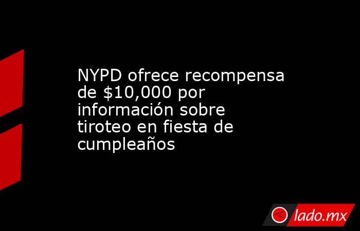 NYPD ofrece recompensa de $10,000 por información sobre tiroteo en fiesta de cumpleaños. Noticias en tiempo real