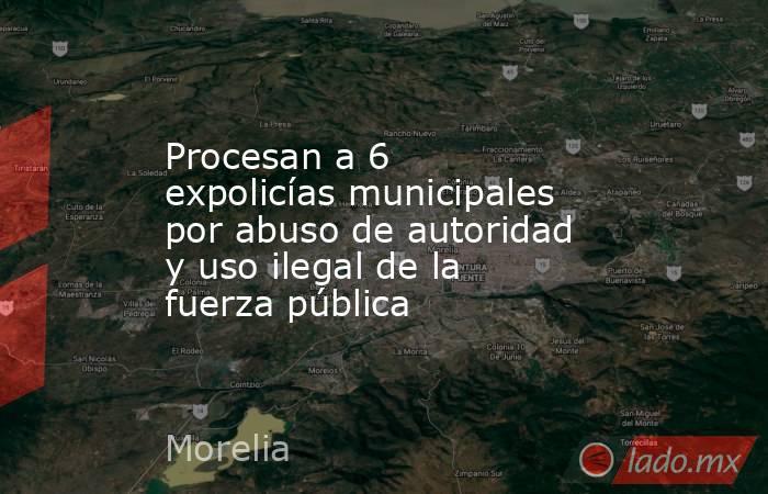 Procesan a 6 expolicías municipales por abuso de autoridad y uso ilegal de la fuerza pública. Noticias en tiempo real
