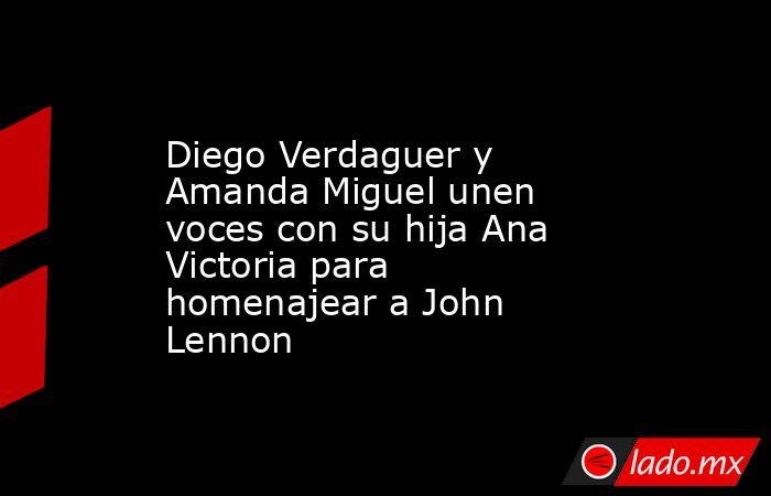 Diego Verdaguer y Amanda Miguel unen voces con su hija Ana Victoria para homenajear a John Lennon. Noticias en tiempo real