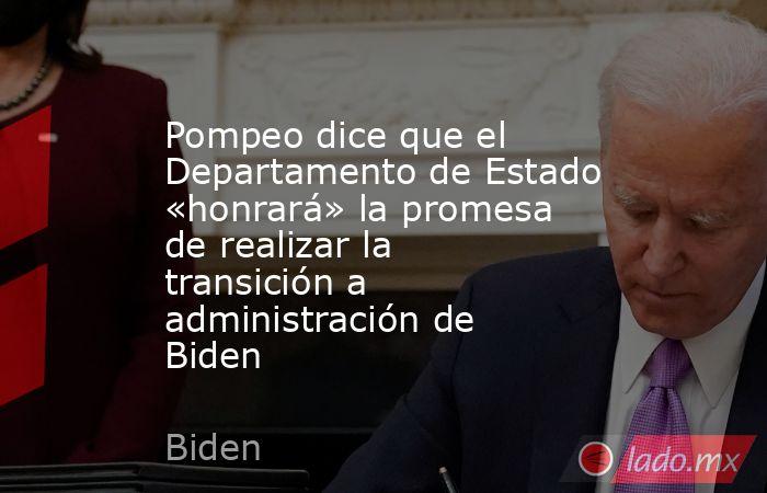 Pompeo dice que el Departamento de Estado «honrará» la promesa de realizar la transición a administración de Biden. Noticias en tiempo real