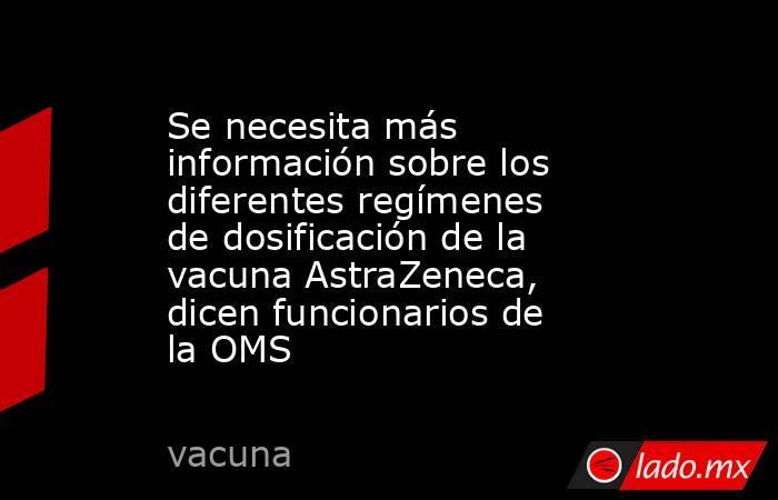 Se necesita más información sobre los diferentes regímenes de dosificación de la vacuna AstraZeneca, dicen funcionarios de la OMS. Noticias en tiempo real