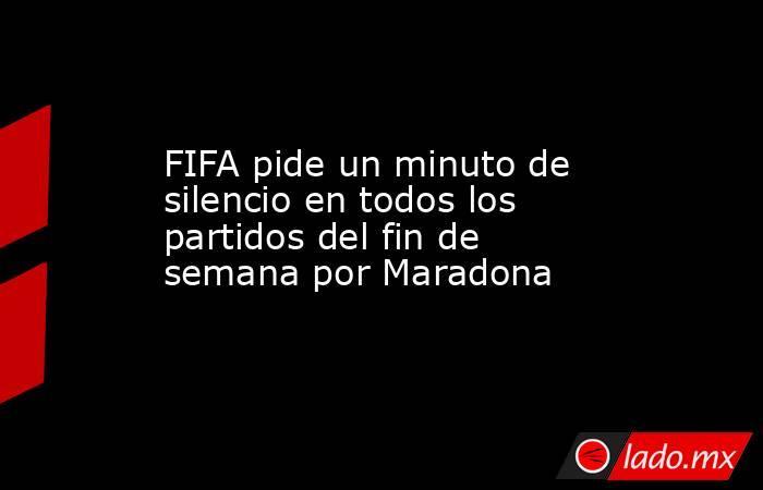 FIFA pide un minuto de silencio en todos los partidos del fin de semana por Maradona. Noticias en tiempo real