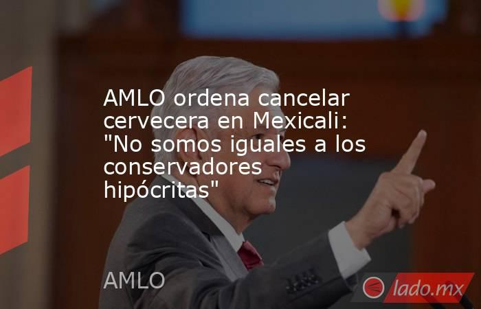 AMLO ordena cancelar cervecera en Mexicali: