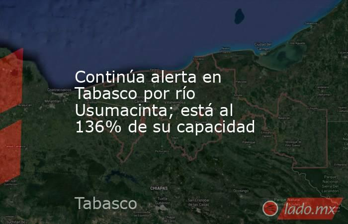 Continúa alerta en Tabasco por río Usumacinta; está al 136% de su capacidad. Noticias en tiempo real