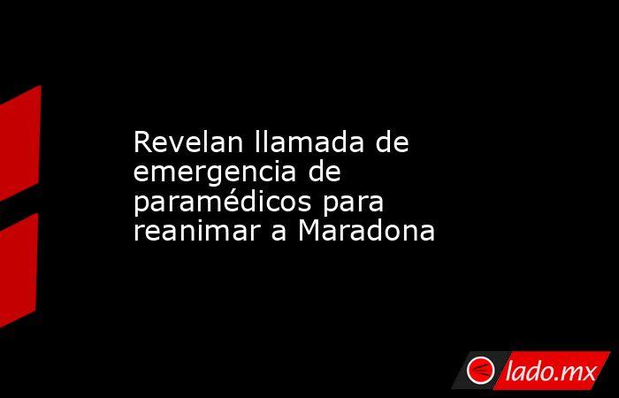 Revelan llamada de emergencia de paramédicos para reanimar a Maradona. Noticias en tiempo real