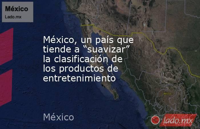 """México, un país que tiende a """"suavizar"""" la clasificación de los productos de entretenimiento. Noticias en tiempo real"""