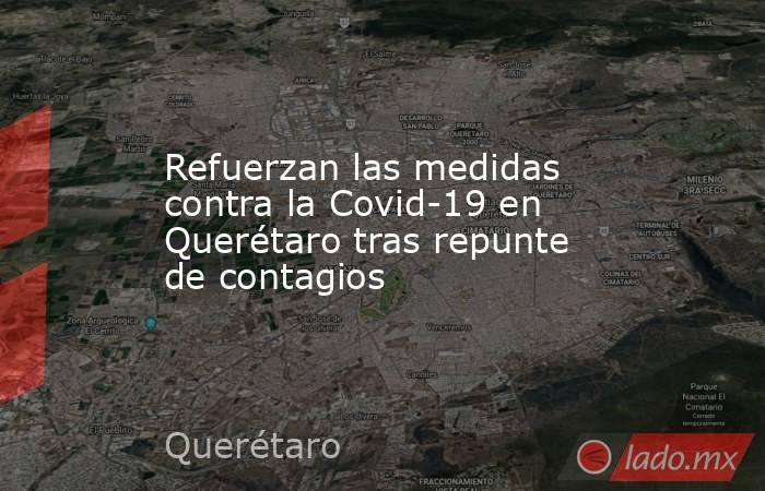 Refuerzan las medidas contra la Covid-19 en Querétaro tras repunte de contagios. Noticias en tiempo real