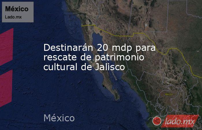 Destinarán 20 mdp para rescate de patrimonio cultural de Jalisco. Noticias en tiempo real