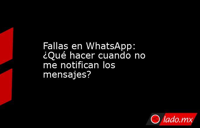 Fallas en WhatsApp: ¿Qué hacer cuando no me notifican los mensajes?. Noticias en tiempo real