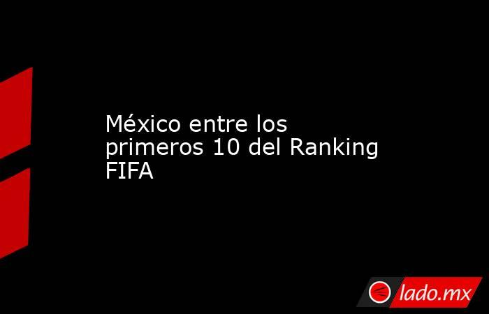 México entre los primeros 10 del Ranking FIFA . Noticias en tiempo real