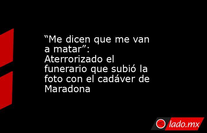 """""""Me dicen que me van a matar"""": Aterrorizado el funerario que subió la foto con el cadáver de Maradona. Noticias en tiempo real"""
