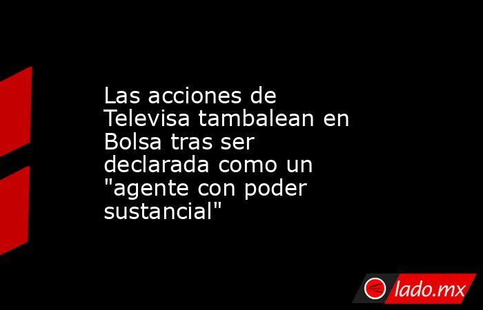 Las acciones de Televisa tambalean en Bolsa tras ser declarada como un