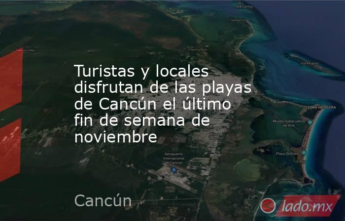 Turistas y locales disfrutan de las playas de Cancún el último fin de semana de noviembre. Noticias en tiempo real