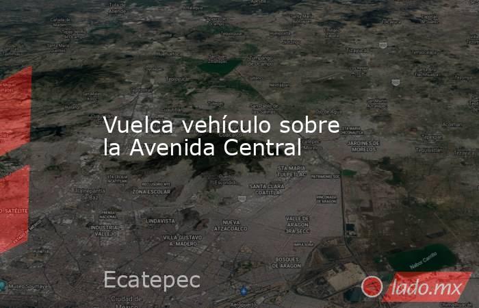 Vuelca vehículo sobre la Avenida Central. Noticias en tiempo real