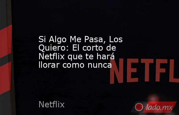 Si Algo Me Pasa, Los Quiero: El corto de Netflix que te hará llorar como nunca . Noticias en tiempo real