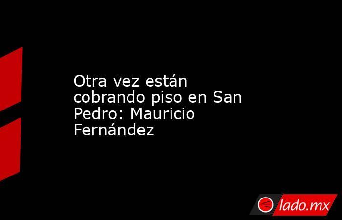 Otra vez están cobrando piso en San Pedro: Mauricio Fernández . Noticias en tiempo real