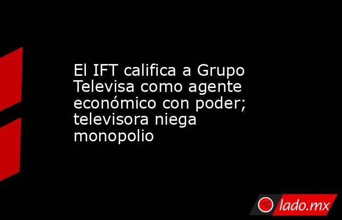 El IFT califica a Grupo Televisa como agente económico con poder; televisora niega monopolio. Noticias en tiempo real