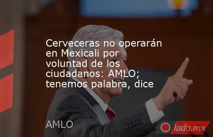 Cerveceras no operarán en Mexicali por voluntad de los ciudadanos: AMLO; tenemos palabra, dice. Noticias en tiempo real