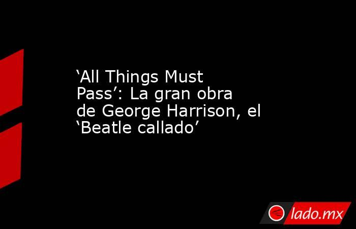'All Things Must Pass': La gran obra de George Harrison, el 'Beatle callado'. Noticias en tiempo real