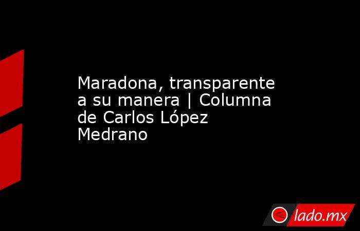 Maradona, transparente a su manera   Columna de Carlos López Medrano. Noticias en tiempo real