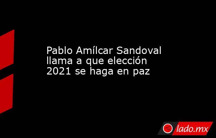 Pablo Amílcar Sandoval llama a que elección 2021 se haga en paz. Noticias en tiempo real