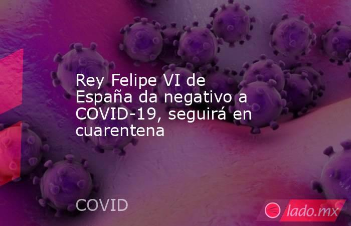 Rey Felipe VI de España da negativo a COVID-19, seguirá en cuarentena. Noticias en tiempo real