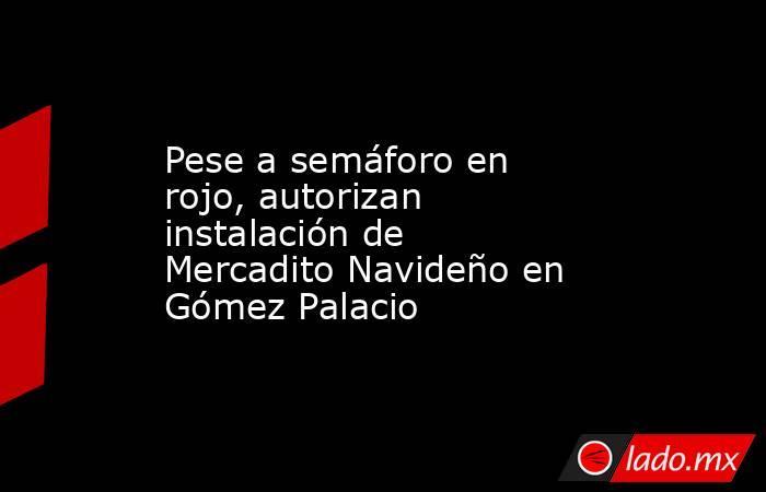 Pese a semáforo en rojo, autorizan instalación de Mercadito Navideño en Gómez Palacio. Noticias en tiempo real