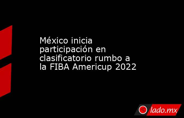 México inicia participación en clasificatorio rumbo a la FIBA Americup 2022 . Noticias en tiempo real