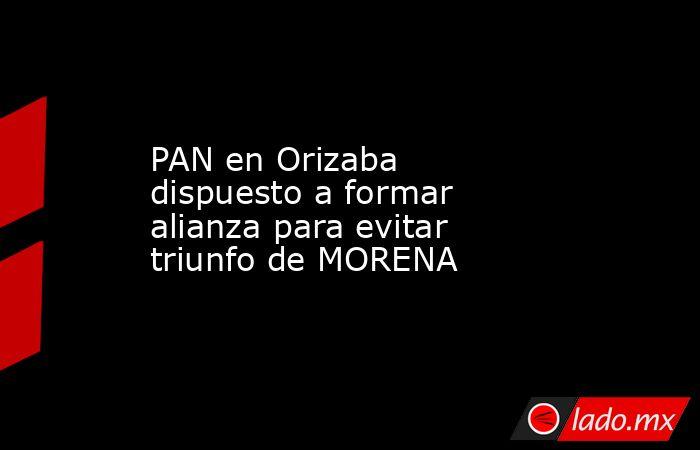 PAN en Orizaba dispuesto a formar alianza para evitar triunfo de MORENA. Noticias en tiempo real
