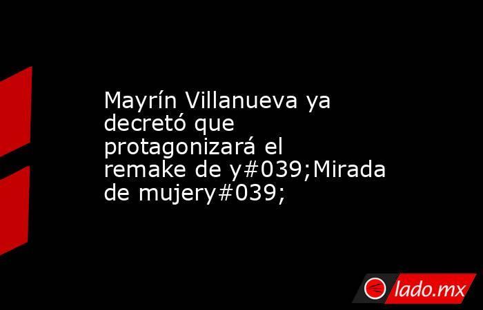 Mayrín Villanueva ya decretó que protagonizará el remake de y#039;Mirada de mujery#039;. Noticias en tiempo real