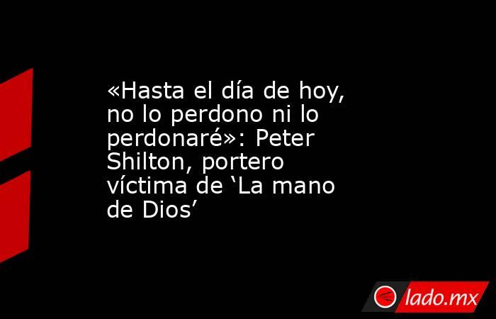 «Hasta el día de hoy, no lo perdono ni lo perdonaré»: Peter Shilton, portero víctima de 'La mano de Dios'. Noticias en tiempo real