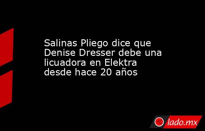 Salinas Pliego dice que Denise Dresser debe una licuadora en Elektra desde hace 20 años. Noticias en tiempo real