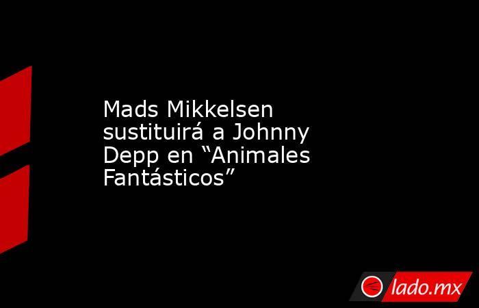 """Mads Mikkelsen sustituirá a Johnny Depp en """"Animales Fantásticos"""". Noticias en tiempo real"""