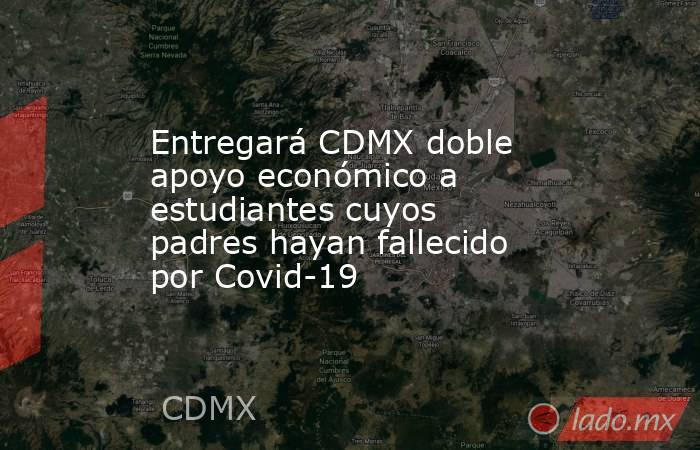 Entregará CDMX doble apoyo económico a estudiantes cuyos padres hayan fallecido por Covid-19. Noticias en tiempo real