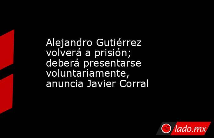 Alejandro Gutiérrez volverá a prisión; deberá presentarse voluntariamente, anuncia Javier Corral. Noticias en tiempo real