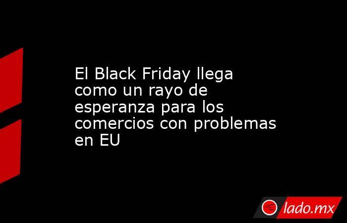 El Black Friday llega como un rayo de esperanza para los comercios con problemas en EU. Noticias en tiempo real