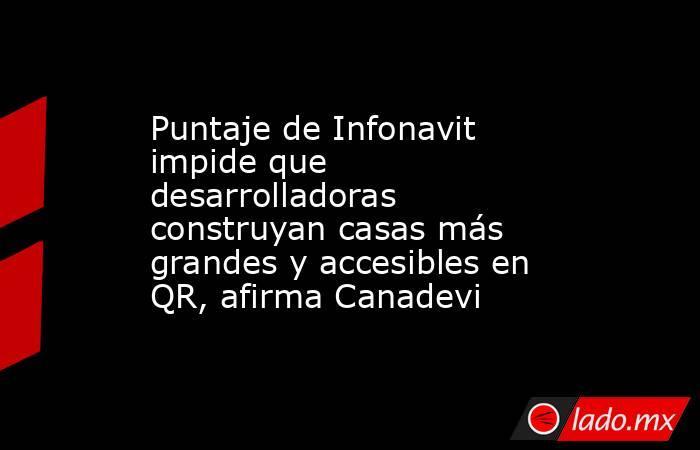Puntaje de Infonavit impide que desarrolladoras construyan casas más grandes y accesibles en QR, afirma Canadevi. Noticias en tiempo real