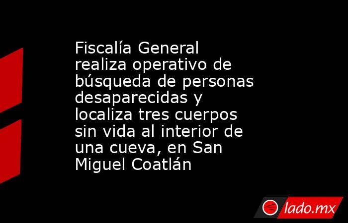 Fiscalía General realiza operativo de búsqueda de personas desaparecidas y localiza tres cuerpos sin vida al interior de una cueva, en San Miguel Coatlán. Noticias en tiempo real