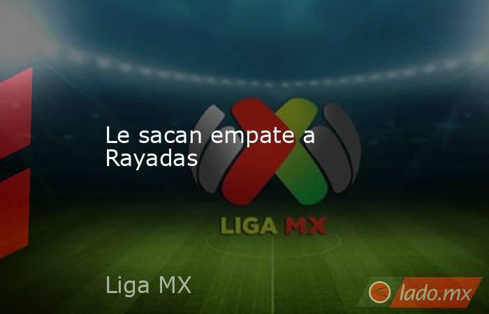 Le sacan empate a Rayadas . Noticias en tiempo real