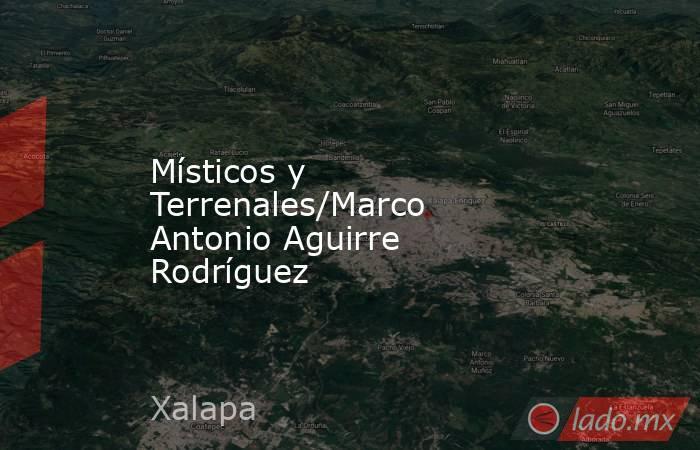Místicos y Terrenales/Marco Antonio Aguirre Rodríguez. Noticias en tiempo real