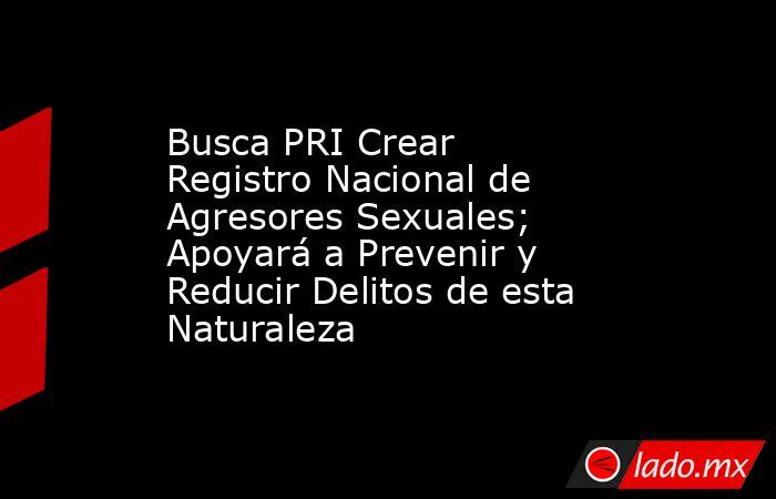 Busca PRI Crear Registro Nacional de Agresores Sexuales; Apoyará a Prevenir y Reducir Delitos de esta Naturaleza. Noticias en tiempo real