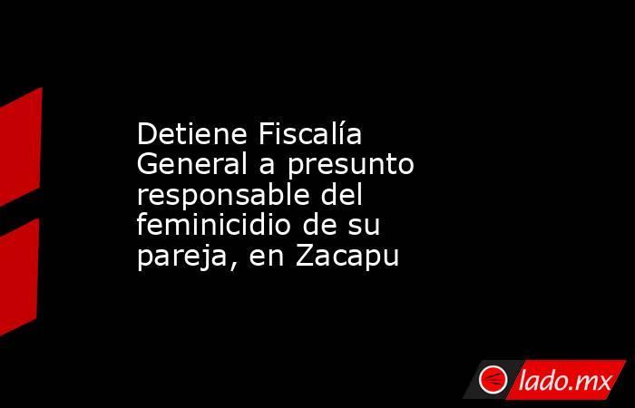 Detiene Fiscalía General a presunto responsable del feminicidio de su pareja, en Zacapu. Noticias en tiempo real