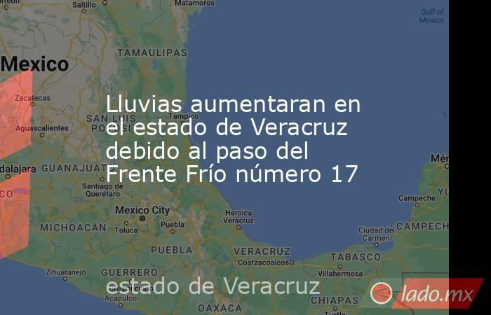 Lluvias aumentaran en el estado de Veracruz debido al paso del Frente Frío número 17. Noticias en tiempo real