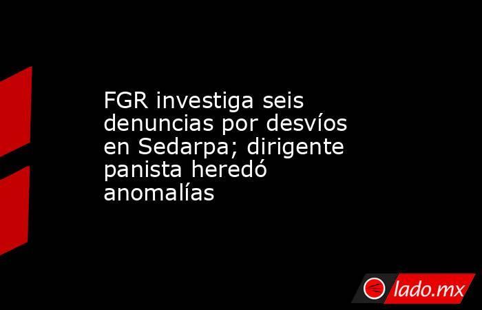 FGR investiga seis denuncias por desvíos en Sedarpa; dirigente panista heredó anomalías. Noticias en tiempo real