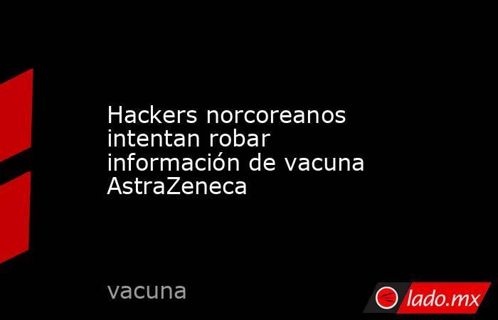Hackers norcoreanos intentan robar información de vacuna AstraZeneca. Noticias en tiempo real