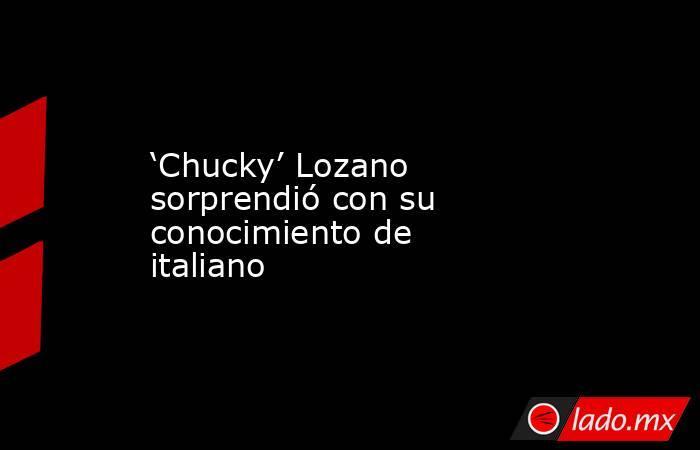 'Chucky' Lozano sorprendió con su conocimiento de italiano. Noticias en tiempo real