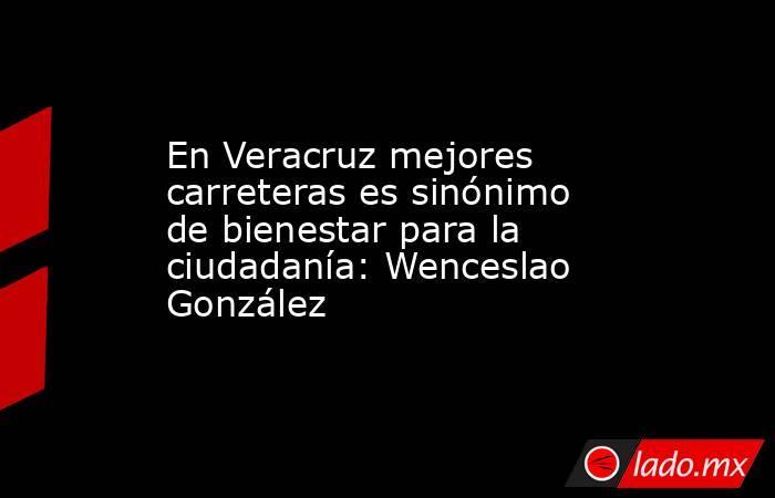 En Veracruz mejores carreteras es sinónimo de bienestar para la ciudadanía: Wenceslao González. Noticias en tiempo real