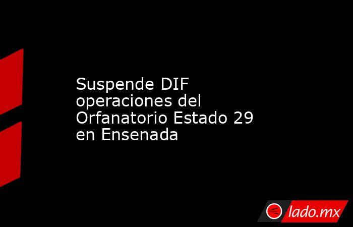 Suspende DIF operaciones del Orfanatorio Estado 29 en Ensenada. Noticias en tiempo real