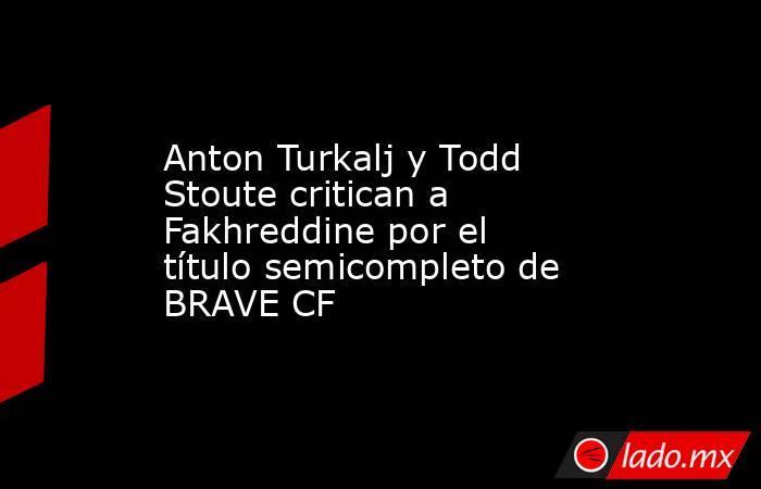 Anton Turkalj y Todd Stoute critican a Fakhreddine por el título semicompleto de BRAVE CF. Noticias en tiempo real